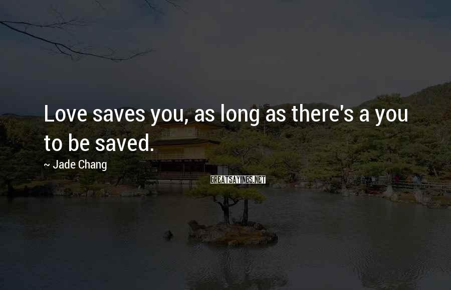 Jade Chang Sayings: Love saves you, as long as there's a you to be saved.