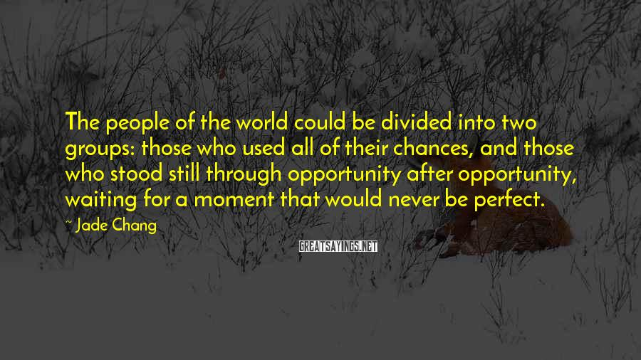 Jade Chang Sayings: The people of the world could be divided into two groups: those who used all