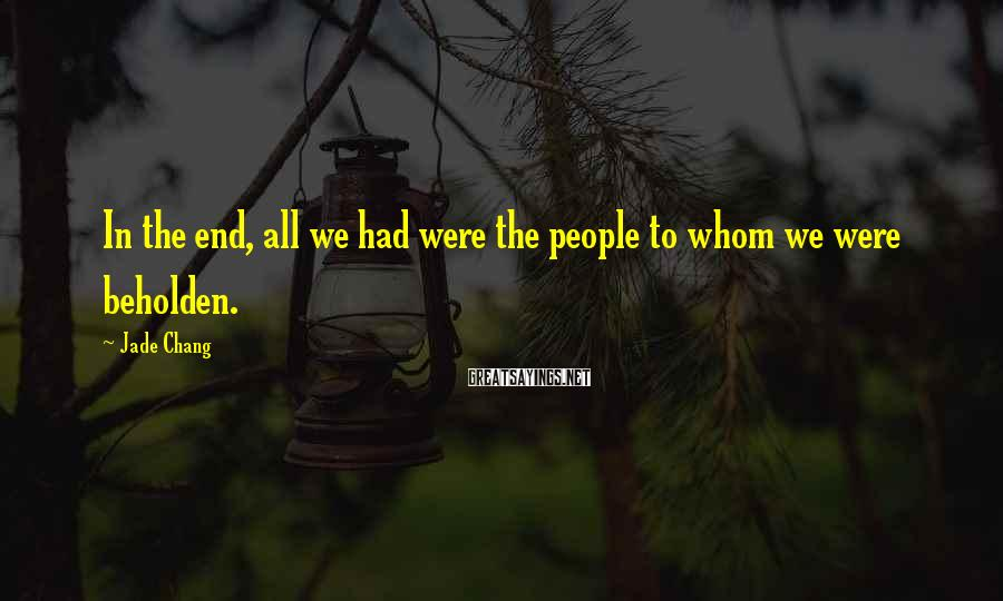 Jade Chang Sayings: In the end, all we had were the people to whom we were beholden.