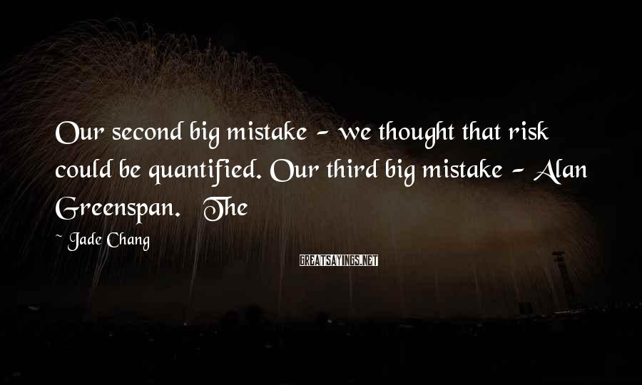 Jade Chang Sayings: Our second big mistake - we thought that risk could be quantified. Our third big