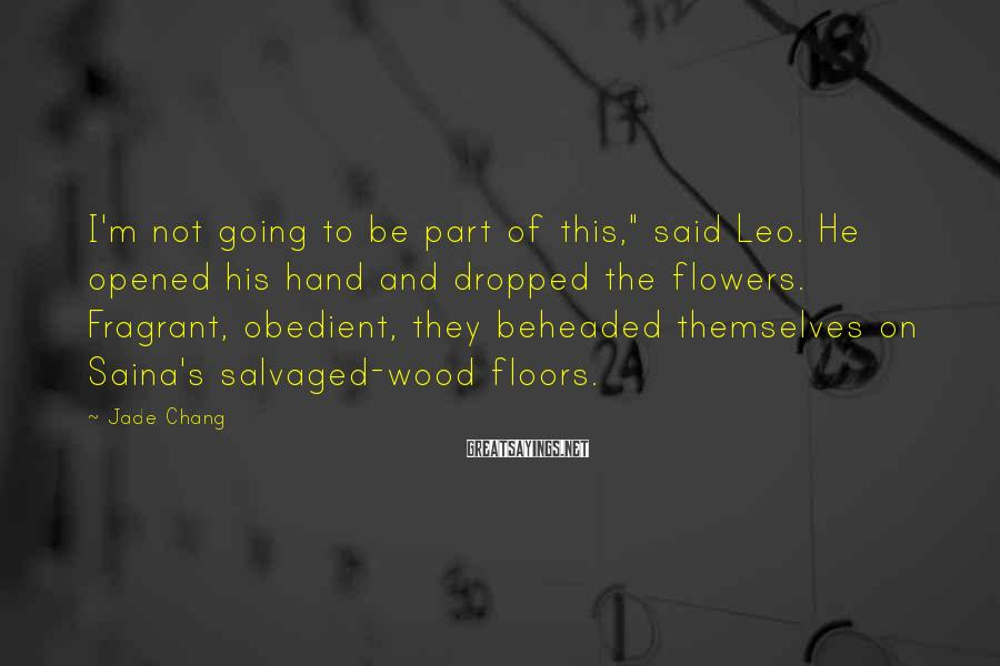 "Jade Chang Sayings: I'm not going to be part of this,"" said Leo. He opened his hand and"