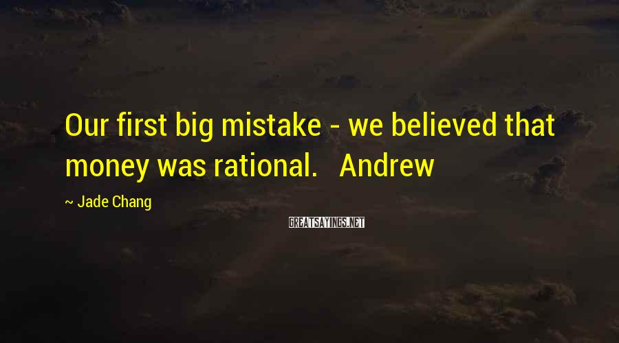 Jade Chang Sayings: Our first big mistake - we believed that money was rational. Andrew