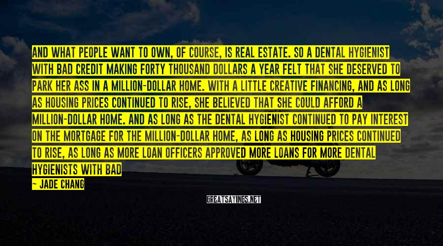 Jade Chang Sayings: And what people want to own, of course, is real estate. So a dental hygienist