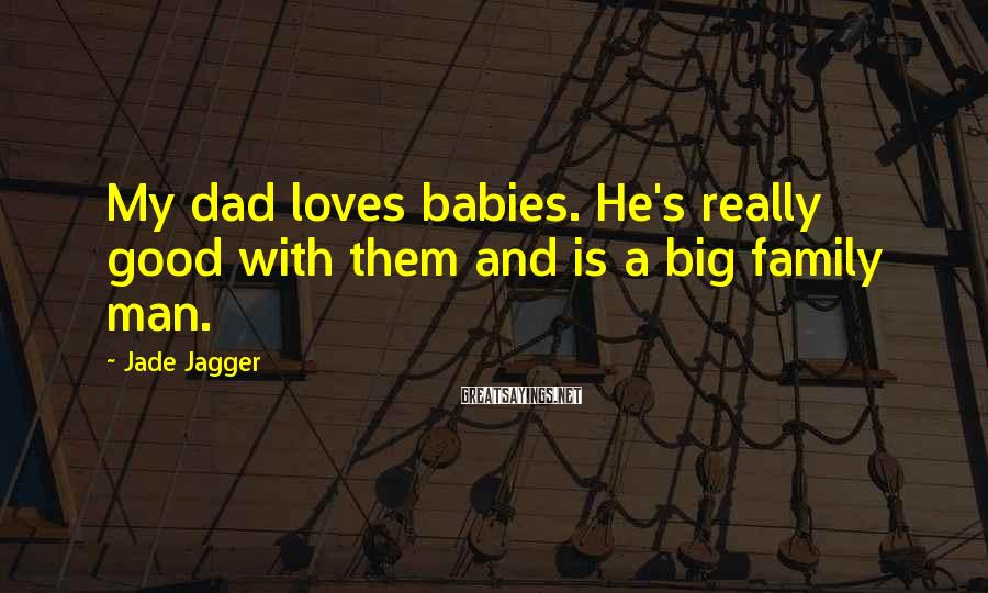 Jade Jagger Sayings: My dad loves babies. He's really good with them and is a big family man.