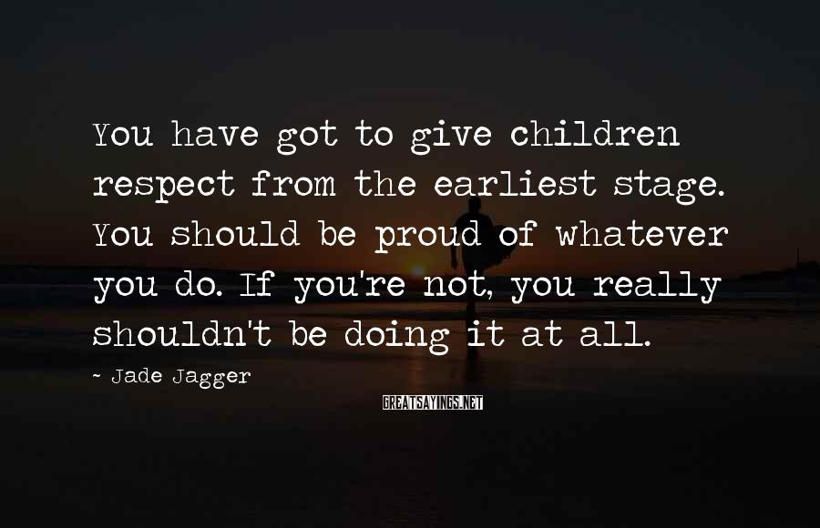 Jade Jagger Sayings: You have got to give children respect from the earliest stage. You should be proud