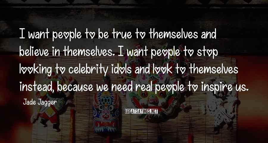 Jade Jagger Sayings: I want people to be true to themselves and believe in themselves. I want people