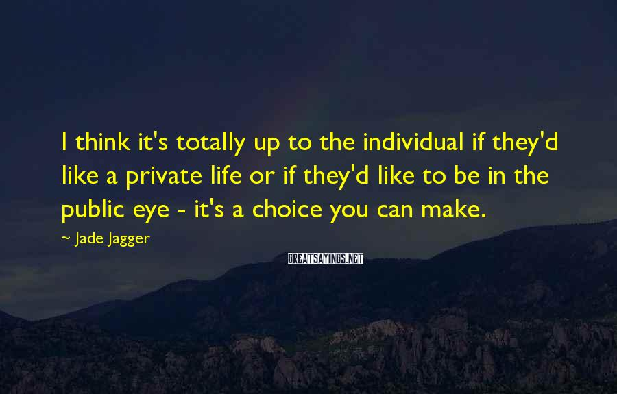 Jade Jagger Sayings: I think it's totally up to the individual if they'd like a private life or