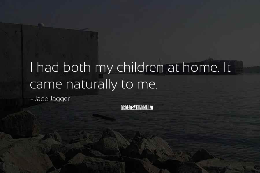 Jade Jagger Sayings: I had both my children at home. It came naturally to me.
