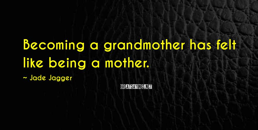 Jade Jagger Sayings: Becoming a grandmother has felt like being a mother.