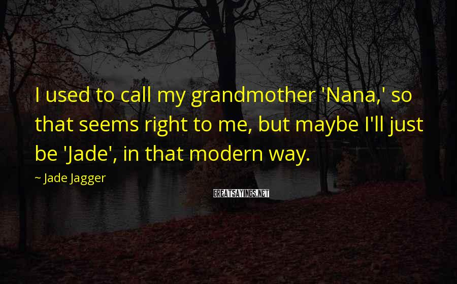 Jade Jagger Sayings: I used to call my grandmother 'Nana,' so that seems right to me, but maybe