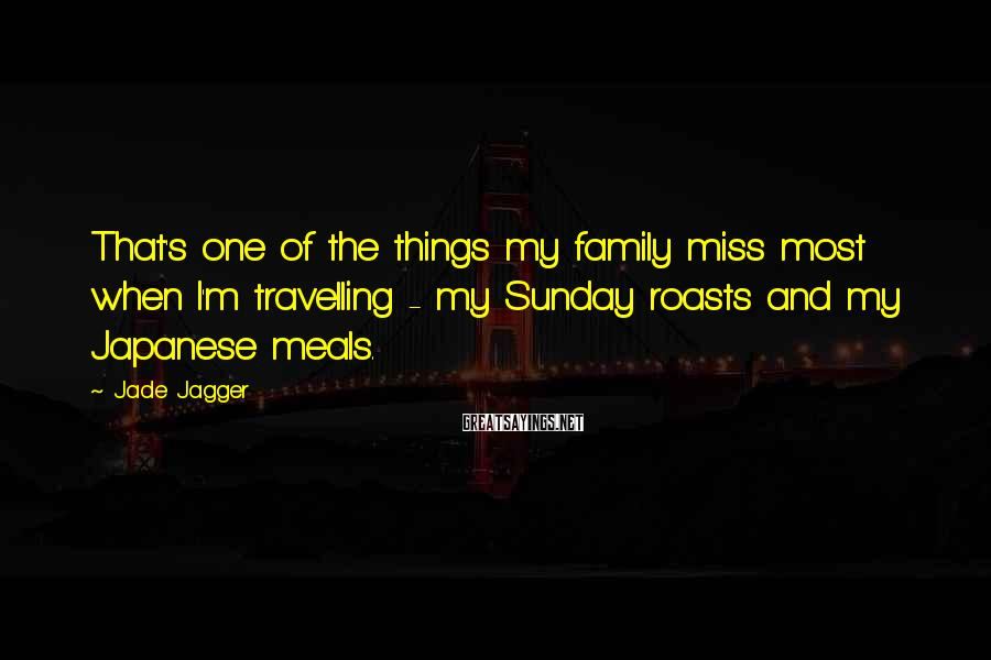 Jade Jagger Sayings: That's one of the things my family miss most when I'm travelling - my Sunday