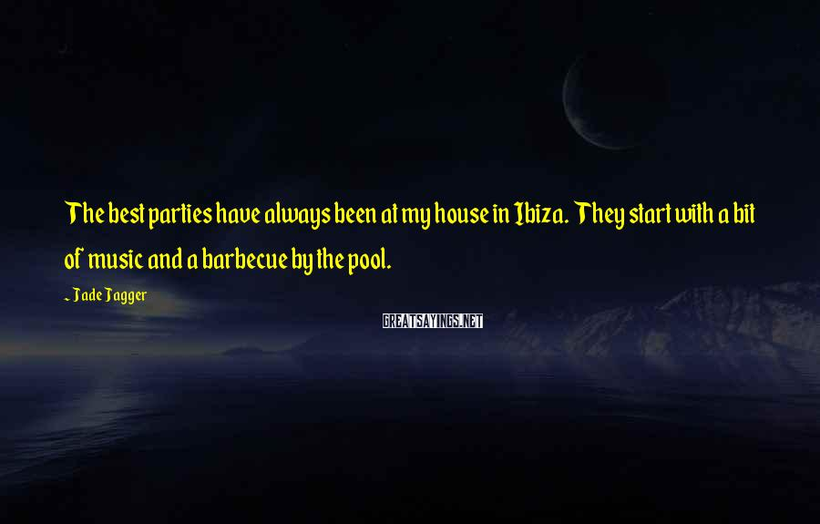 Jade Jagger Sayings: The best parties have always been at my house in Ibiza. They start with a