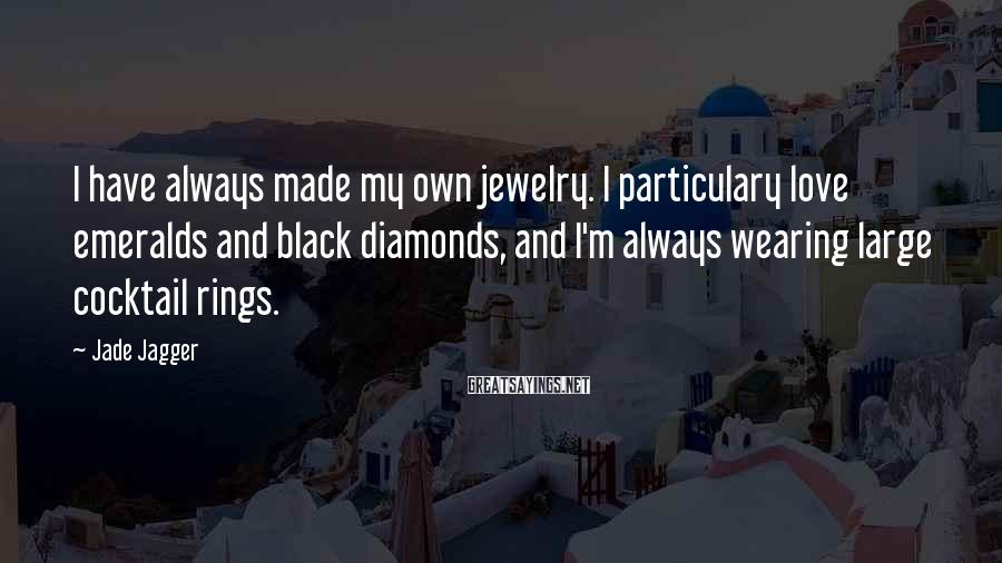 Jade Jagger Sayings: I have always made my own jewelry. I particulary love emeralds and black diamonds, and