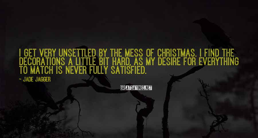 Jade Jagger Sayings: I get very unsettled by the mess of Christmas. I find the decorations a little