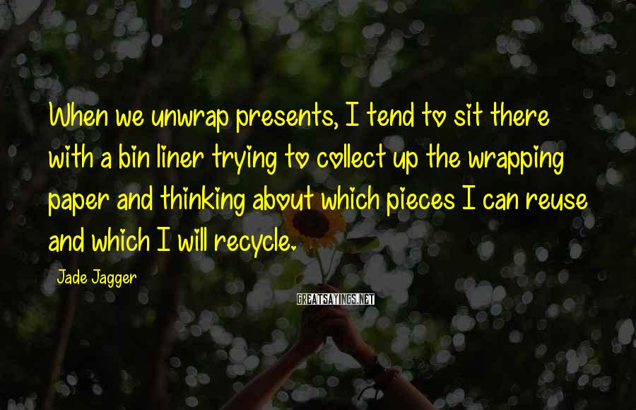 Jade Jagger Sayings: When we unwrap presents, I tend to sit there with a bin liner trying to