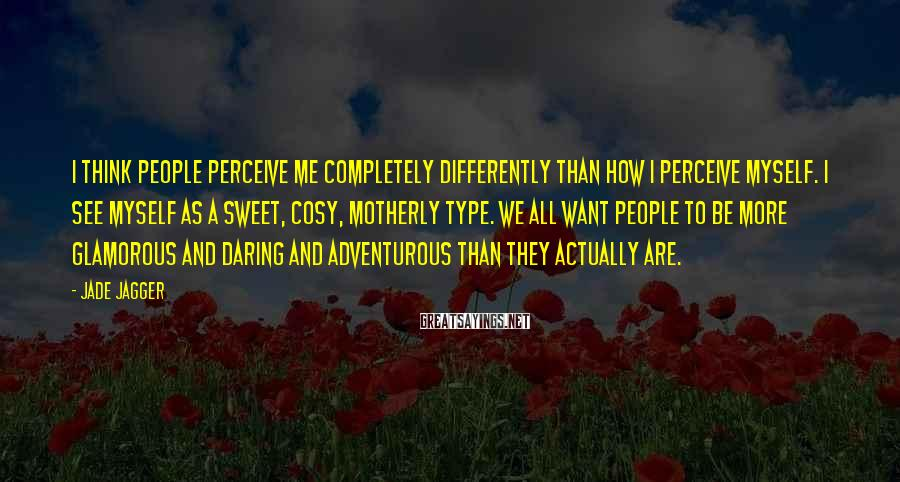 Jade Jagger Sayings: I think people perceive me completely differently than how I perceive myself. I see myself