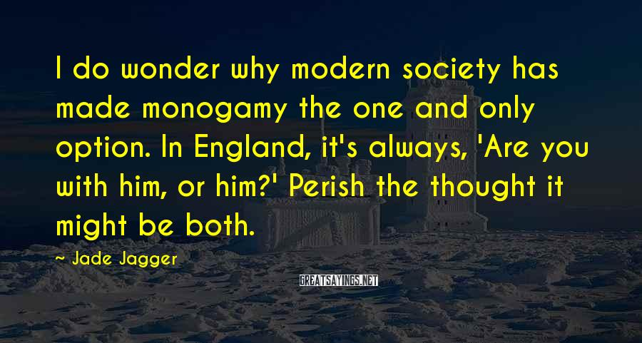 Jade Jagger Sayings: I do wonder why modern society has made monogamy the one and only option. In