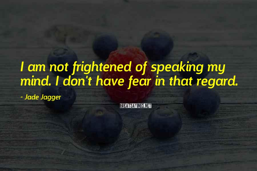 Jade Jagger Sayings: I am not frightened of speaking my mind. I don't have fear in that regard.