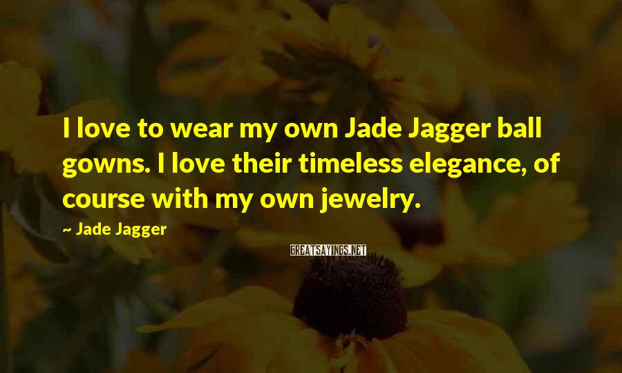 Jade Jagger Sayings: I love to wear my own Jade Jagger ball gowns. I love their timeless elegance,