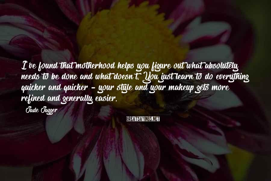 Jade Jagger Sayings: I've found that motherhood helps you figure out what absolutely needs to be done and