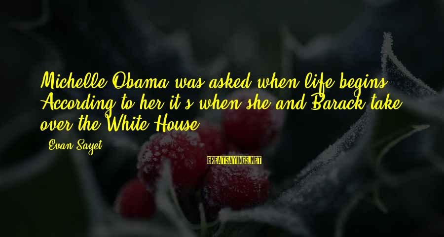 Jae Chul Shin Sayings By Evan Sayet: Michelle Obama was asked when life begins. According to her it's when she and Barack