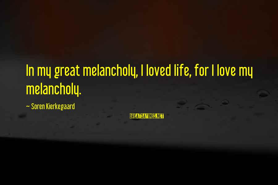 Jae Chul Shin Sayings By Soren Kierkegaard: In my great melancholy, I loved life, for I love my melancholy.