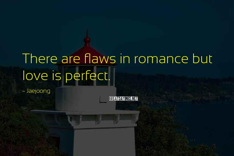 Jaejoong Sayings: There are flaws in romance but love is perfect.