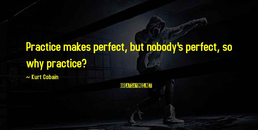 Jagan Images With Sayings By Kurt Cobain: Practice makes perfect, but nobody's perfect, so why practice?