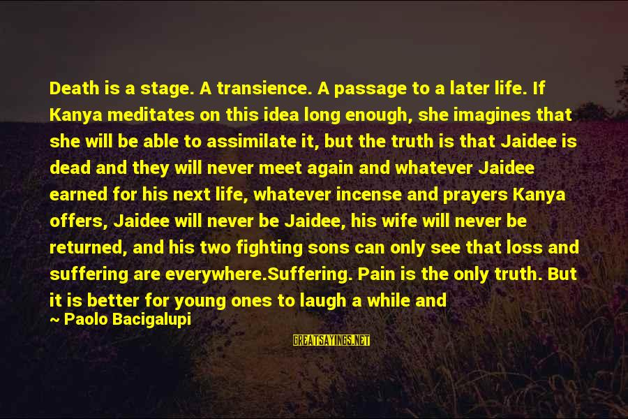 Jaidee's Sayings By Paolo Bacigalupi: Death is a stage. A transience. A passage to a later life. If Kanya meditates