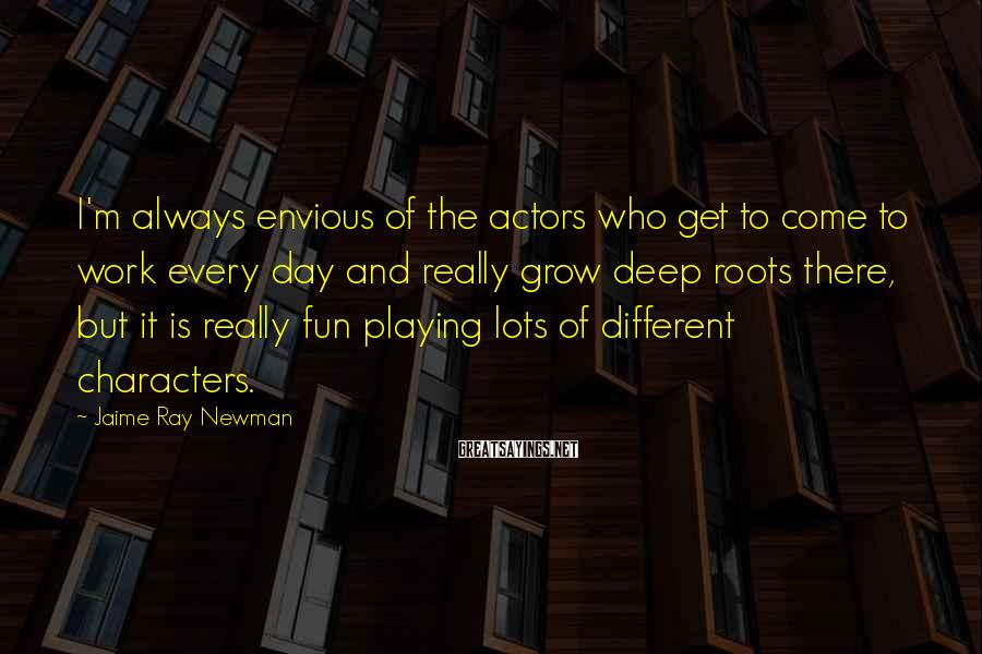 Jaime Ray Newman Sayings: I'm always envious of the actors who get to come to work every day and