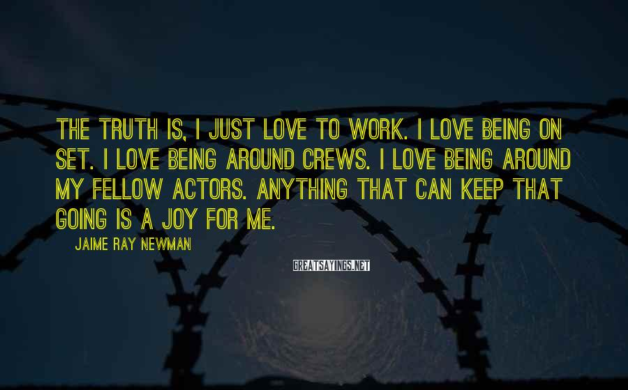 Jaime Ray Newman Sayings: The truth is, I just love to work. I love being on set. I love