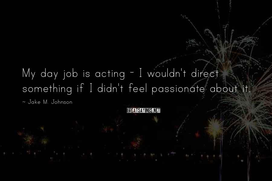 Jake M. Johnson Sayings: My day job is acting - I wouldn't direct something if I didn't feel passionate