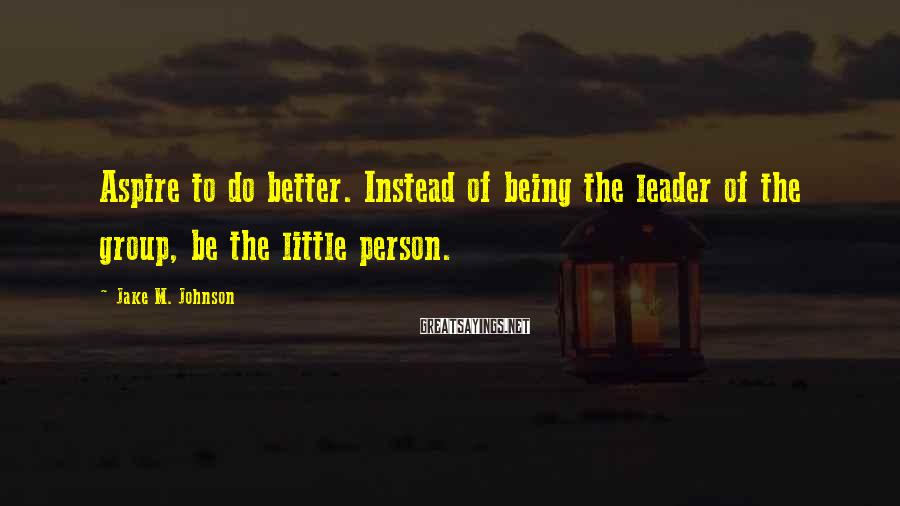 Jake M. Johnson Sayings: Aspire to do better. Instead of being the leader of the group, be the little