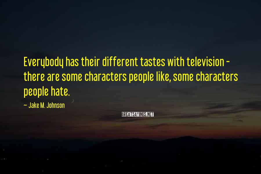Jake M. Johnson Sayings: Everybody has their different tastes with television - there are some characters people like, some