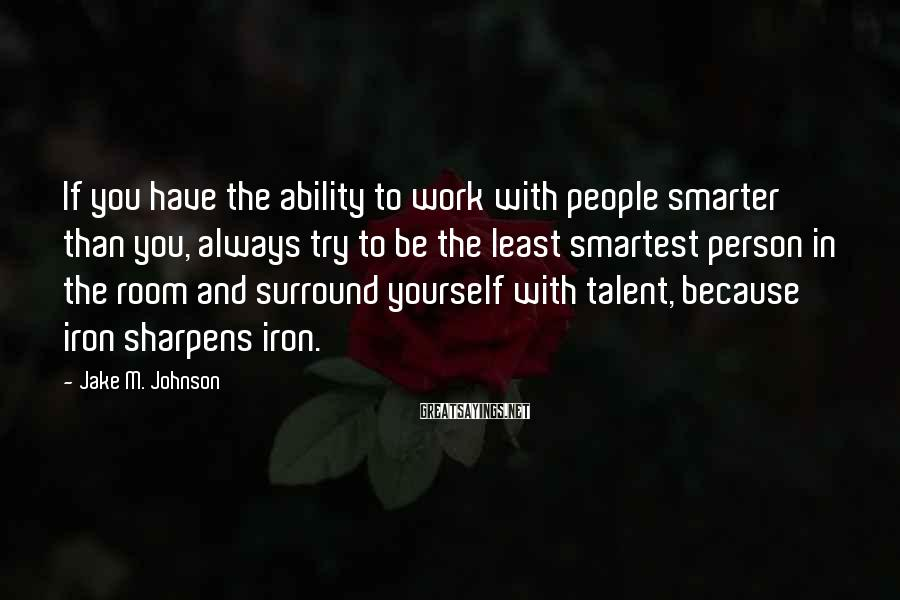 Jake M. Johnson Sayings: If you have the ability to work with people smarter than you, always try to