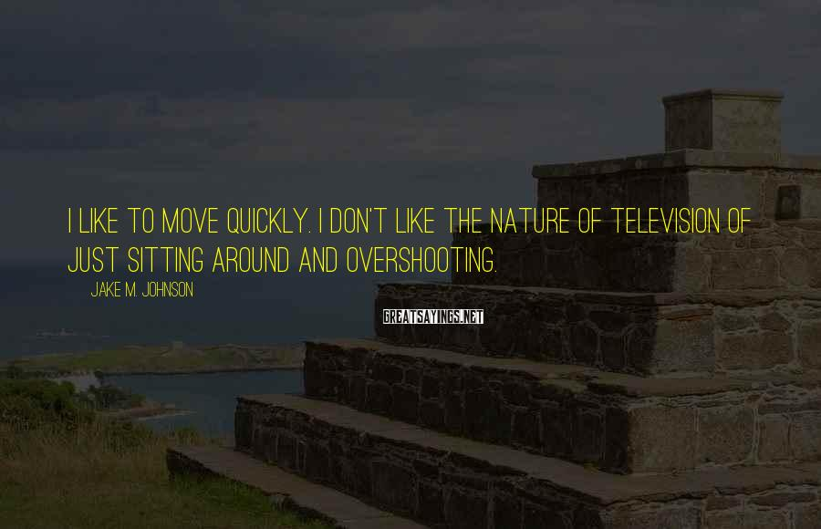 Jake M. Johnson Sayings: I like to move quickly. I don't like the nature of television of just sitting
