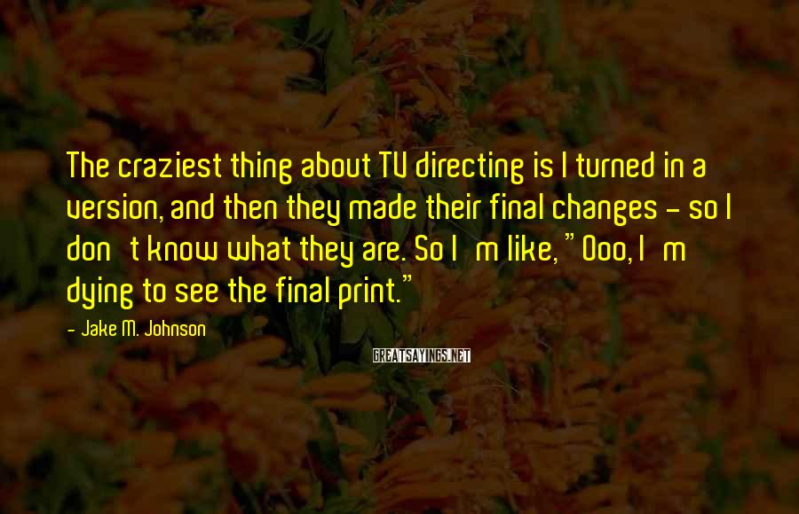 Jake M. Johnson Sayings: The craziest thing about TV directing is I turned in a version, and then they