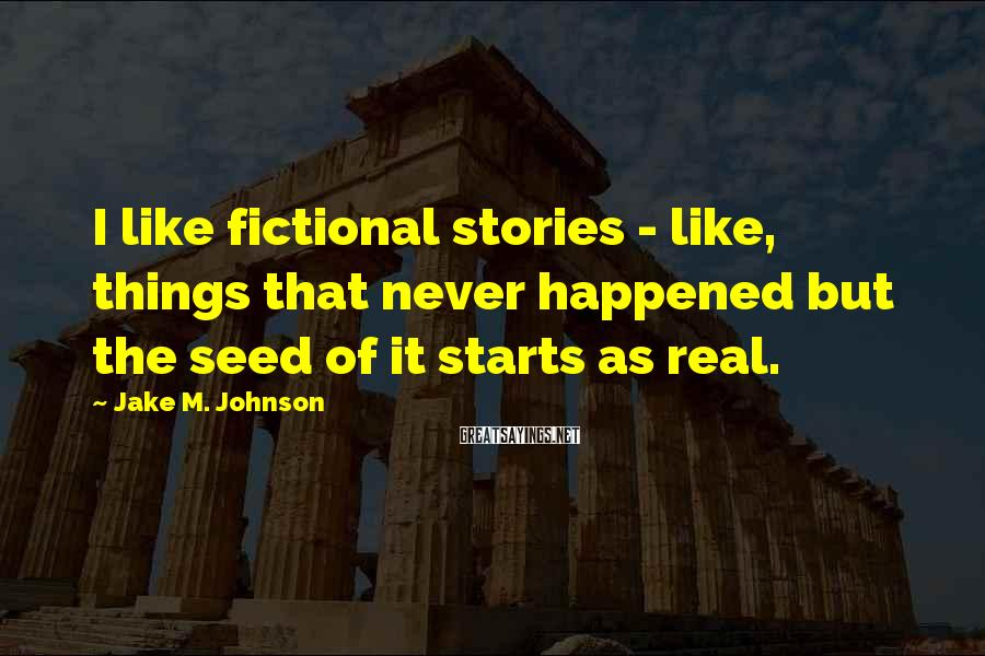 Jake M. Johnson Sayings: I like fictional stories - like, things that never happened but the seed of it