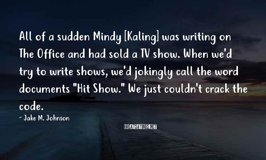 Jake M. Johnson Sayings: All of a sudden Mindy [Kaling] was writing on The Office and had sold a