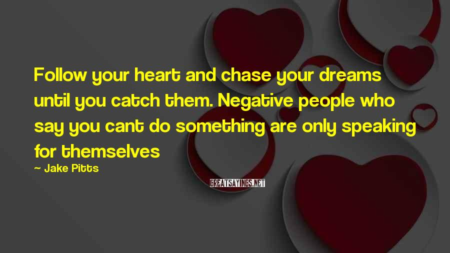 Jake Pitts Sayings: Follow your heart and chase your dreams until you catch them. Negative people who say