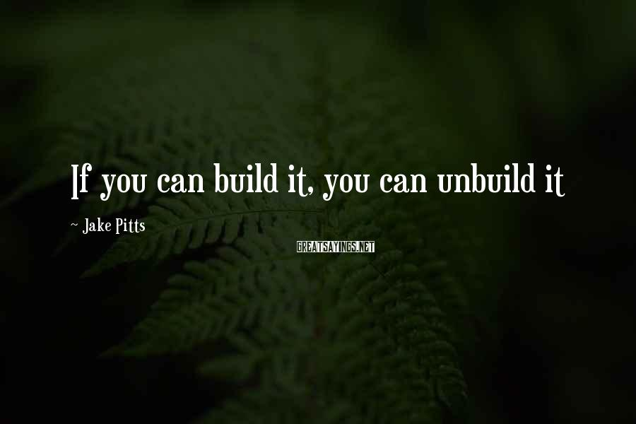 Jake Pitts Sayings: If you can build it, you can unbuild it