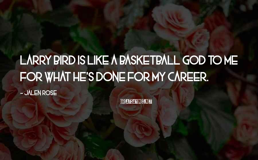 Jalen Rose Sayings: Larry Bird is like a basketball god to me for what he's done for my