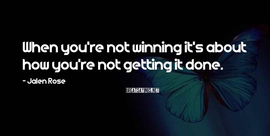 Jalen Rose Sayings: When you're not winning it's about how you're not getting it done.