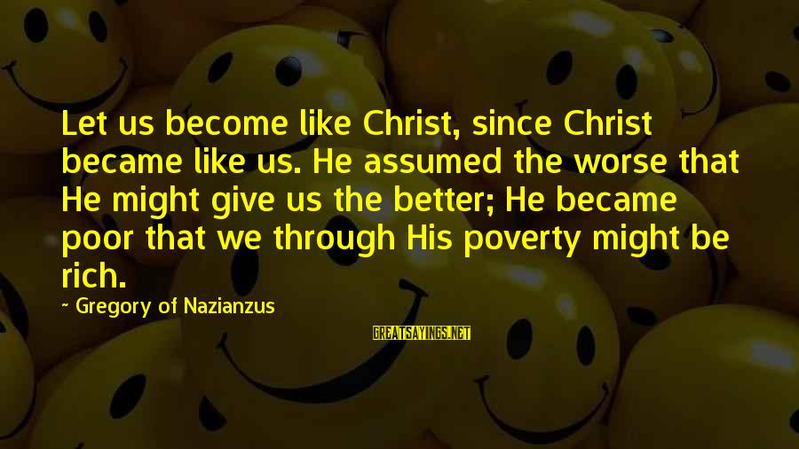 Jamaican Patwa Sayings By Gregory Of Nazianzus: Let us become like Christ, since Christ became like us. He assumed the worse that
