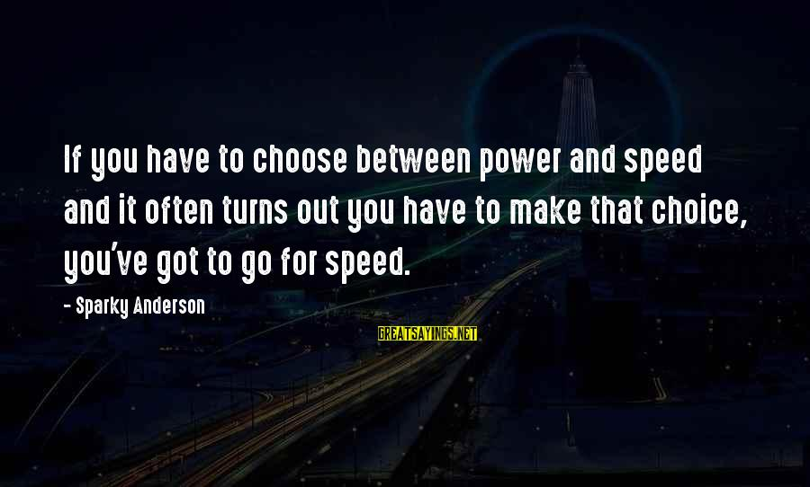 James B. Eads Sayings By Sparky Anderson: If you have to choose between power and speed and it often turns out you