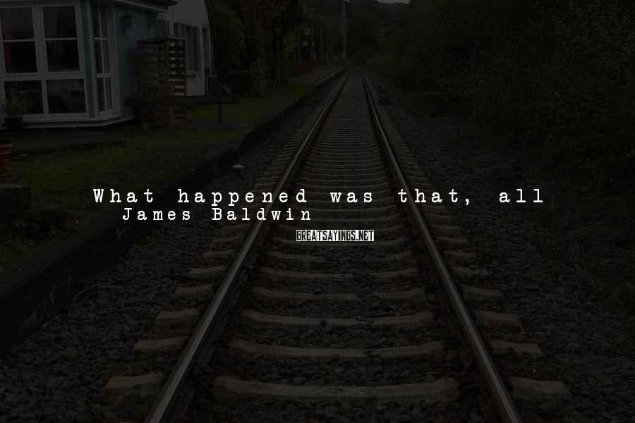 James Baldwin Sayings: What happened was that, all unconscious of what this ennui meant, I wearied of the