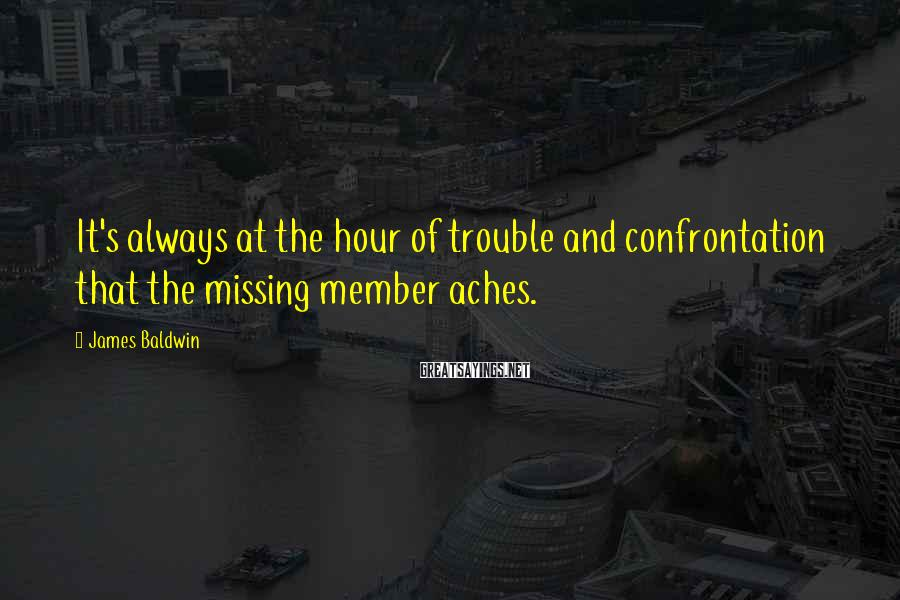 James Baldwin Sayings: It's always at the hour of trouble and confrontation that the missing member aches.