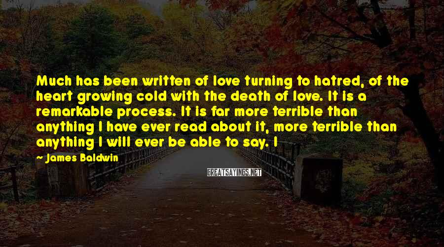 James Baldwin Sayings: Much has been written of love turning to hatred, of the heart growing cold with