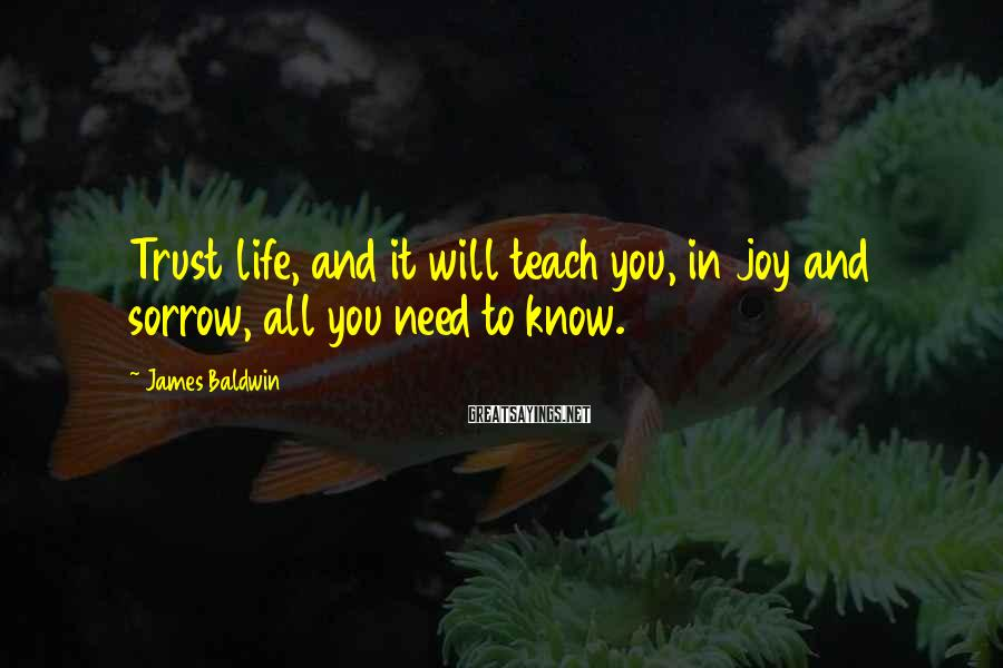 James Baldwin Sayings: Trust life, and it will teach you, in joy and sorrow, all you need to