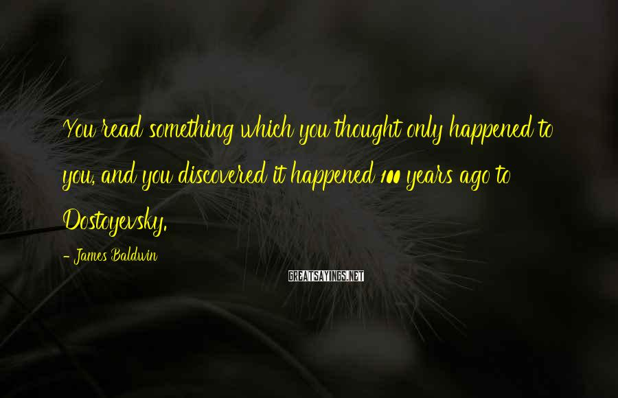 James Baldwin Sayings: You read something which you thought only happened to you, and you discovered it happened